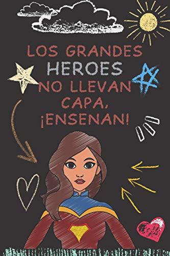 LOS GRANDES HÉROES NO LLEVAN CAPA, ¡ENSEÑAN!: Cuaderno Regalo personalizado para el maestro Idea de regalo para el maestro de fin de año (maestros de primaria, guardería) Cumpleaños de Navidad