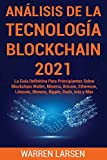 ANÁLISIS DE LA TECNOLOGÍA BLOCKCHAIN 2021: La Guía Definitiva Para Principiantes Sobre Blockchain Wallet, Minería, Bitcoin, Ethereum, Litecoin, Monero, Ripple, Dash, Iota y Más