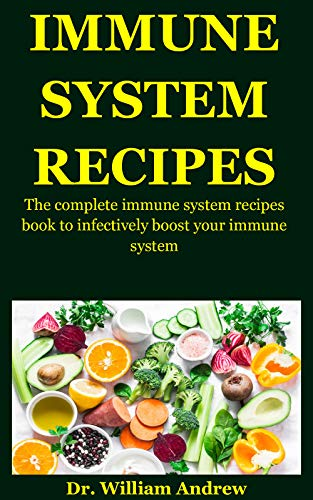 Immune System Recipes: The Complete Immune System Recipes Book To Infectively Boost Your Immune System