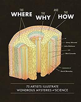 The Where, The Why, and The How: 75 Artists Illustrate Wondrous Mysteries of Science by [Jenny Volvovski, Julia Rothman, Matt Lamothe, David Macaulay]