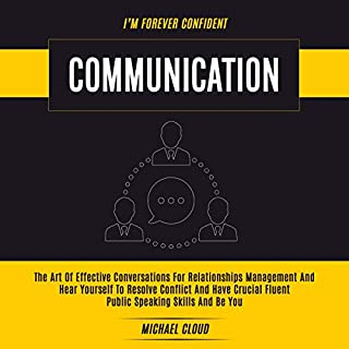 Communication     The Art of Effective Conversations for Relationships Management and Hear Yourself to Resolve Conflict and Have Crucial Fluent Public Speaking Skills and Be You              By:                                                                                                                                 Michael Cloud                               Narrated by:                                                                                                                                 RJ Malyk                      Length: 3 hrs and 22 mins     24 ratings     Overall 5.0