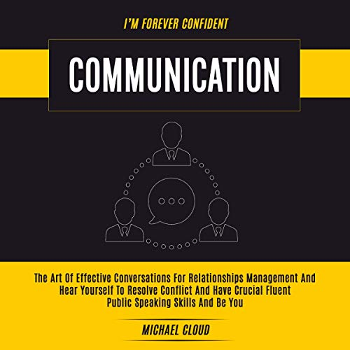 Communication     The Art of Effective Conversations for Relationships Management and Hear Yourself to Resolve Conflict and Have Crucial Fluent Public Speaking Skills and Be You              By:                                                                                                                                 Michael Cloud                               Narrated by:                                                                                                                                 RJ Malyk                      Length: 3 hrs and 22 mins     23 ratings     Overall 5.0
