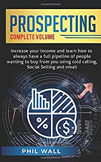 Prospecting: Increase Your Income and Learn How to Always Have a Full Pipeline of People Wanting to Buy from You Using Col...