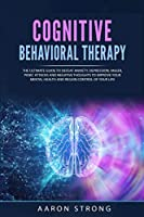 Cognitive Behavioral Therapy: The Ultimate Guide to Defeat Anxiety, Depression, Anger, Panic Attacks and Negative Thoughts to Improve your Mental Health and Regain Control of Your Life