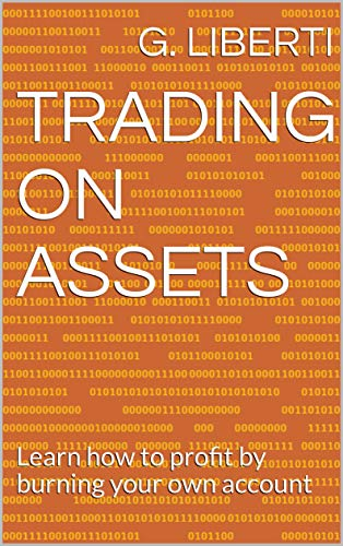 TRADING ON ASSETS: Learn how to profit by burning your own account (English Edition)