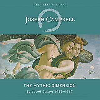 The Mythic Dimension     Selected Essays 1959-1987 (The Collected Works of Joseph Campbell)               Written by:                                                                                                                                 Joseph Campbell                               Narrated by:                                                                                                                                 Braden Wright                      Length: 13 hrs and 16 mins     1 rating     Overall 3.0