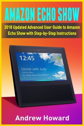 Amazon Echo Show: 2018 Updated Advanced User Guide to Amazon Echo Show with Step-by-Step Instructions (alexa, dot, echo user guide, echo amazon, amazon dot, echo show, user manual)