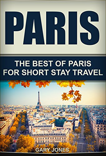 Paris: The Best Of Paris For Short Stay Travel (Short Stay Travel - City Guides Book 3)