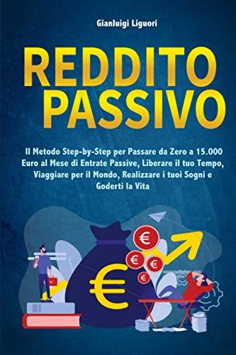 Reddito Passivo: Il Metodo Step-by-Step per Passare da Zero a 15.000 Euro al Mese di Entrate Passive, Liberare il tuo Tempo, Viaggiare per il Mondo, Realizzare i tuoi Sogni e Goderti la Vita