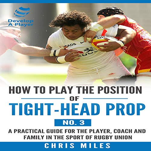 How to Play the Position of Tight-Head Prop (No.3): A Practical Guide for the Player, Coach and Family in the Sport of Rugby Union audiobook cover art