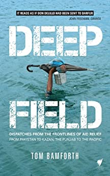Deep Field: Dispatches from the Frontlines of Aid Relief, from Pakistan to Kazan, the Punjab to the Pacific by [Tom Bamforth]