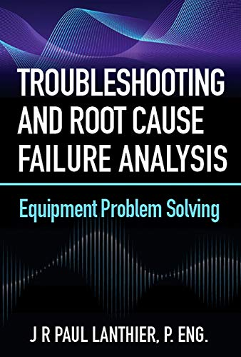 Troubleshooting and Root Cause Failure Analysis: Equipment Problem Solving (English Edition)