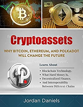 Cryptoassets  Why Bitcoin Ethereum And Polkadot Will Change The Future - Learn About Blockchain Technology What Hard Money Is Decentralized Finance And Interoperability Between Different Chains