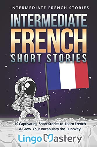 Intermediate French Short Stories: 10 Captivating Short Stories to Learn French & Grow Your Vocabulary the Fun Way! (Intermediate French Stories)