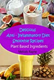 Delicious Anti – Inflammatory Diet Smoothie Recipes: Plant Based Ingredients (Anti - Inflammatory Smoothie Recipes)