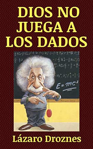 DIOS NO JUEGA A LOS DADOS : Vida y obra de Albert Einstein, el científico más famoso del siglo XX.