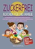 Zuckerfrei Kochen für die Familie: 95 Rezepte in einem Familienkochbuch für eine zuckerfreie und...