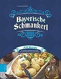 Bayerische Schmankerl - 303 Rezepte von klassischen Schmankerln bis zur neuen bayerischen Küche inkl. regionaler Spezialitäten!