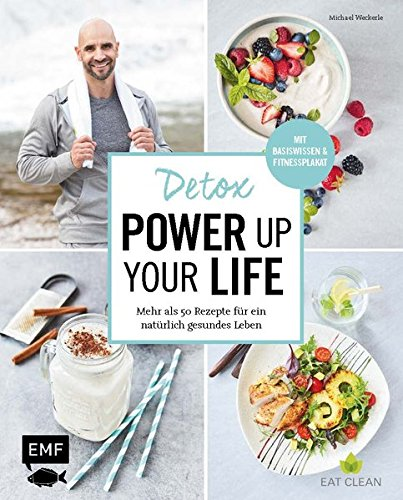 Detox - Power up your life: Mehr als 50 Rezepte für ein natürlich gesundes Leben
