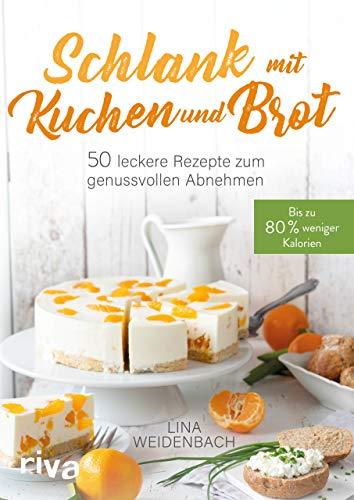 Schlank mit Kuchen und Brot: Bis zu 80 % weniger Kalorien. 50 leckere Rezepte zum genussvollen Abnehmen