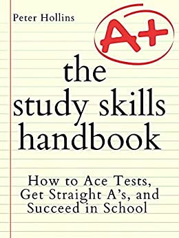 The Study Skills Handbook: How to Ace Tests, Get Straight A's, and Succeed in School (Learning how to Learn Book 17) by [Peter Hollins]