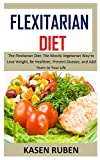 FLEXITARIAN DIET: The Flexitarian Diet: The Mostly Vegetarian Way to Lose Weight, Be Healthier, Prevent Disease, and Add Years to Your Life