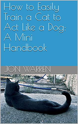 How to Easily Train a Cat to Act Like a Dog: A Mini Handbook (English Edition)