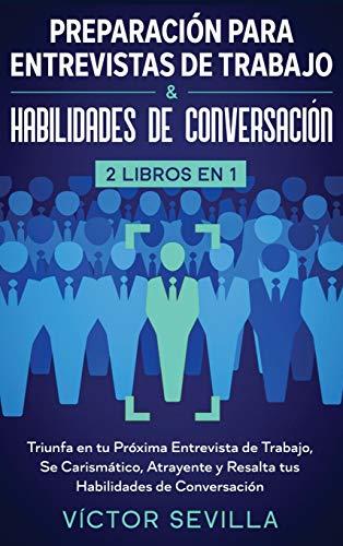 Preparación para entrevistas de trabajo y habilidades de conversación 2 libros en 1: Triunfa en tu próxima entrevista de trabajo, se carismático, atrayente y resalta tus habilidades de conversación