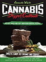 Cannabis Dessert Cookbook: The Best Quick and Easy Marijuana Medical Recipes to Make your Sweets, Candy, Ice Creams, and Cookies. Extract Your Own THC & CBD and Master the Art of Cooking with Weed