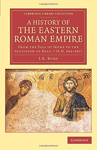 A History of the Eastern Roman Empire: From the Fall of Irene to the Accession of Basil I (A.D. 802–867) (Cambridge Library Collection - Medieval History)