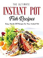 The Ultimate Instant Pot Fish Recipes: Easy, Hands-Off Recipes for Your Instant Pot