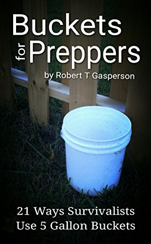 Buckets for Preppers: 21 Ways Survivalists Use 5 Gallon Buckets (Robert's Prepping Ideas Book 4) by [Robert T Gasperson]