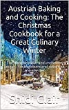 Austrian Baking and Cooking: The Christmas Cookbook for a Great Culinary Winter: The most delicious and important recipes. For beginners and advanced and any diet