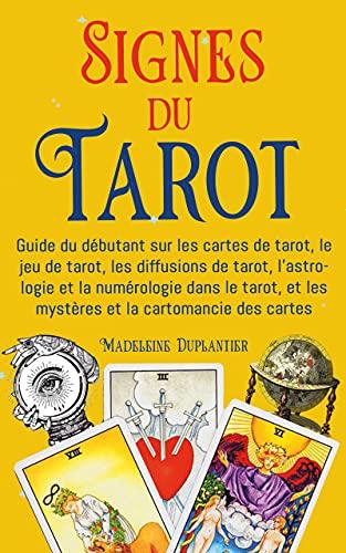 Signes du Tarot: Guide du débutant sur les cartes de tarot, le jeu de tarot, les diffusions de tarot, l'astrologie et la numérologie dans le tarot, et les mystères et la cartomancie des cartes
