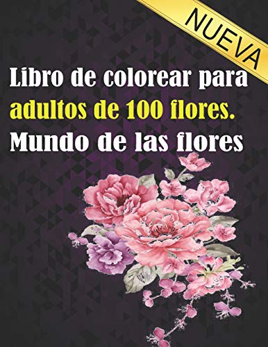 Libro de colorear para adultos de 100 flores. Mundo de las flores: Libro de colorear de relajación para adultos 100 patrón floral inspirador solo libro de colorear de flores hermosas para adultos