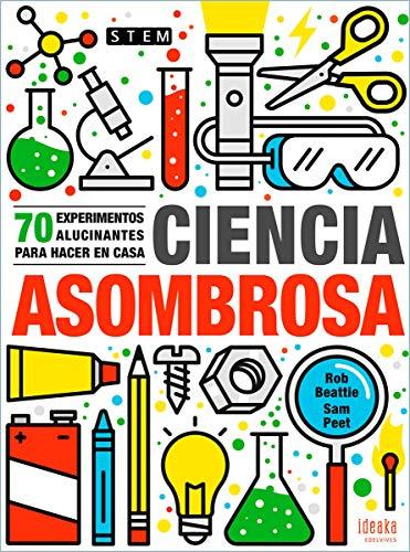 Ciencia asombrosa: 70 experimentos alucinantes para hacer en casa