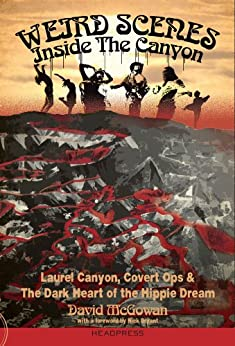 Weird Scenes Inside The Canyon: Laurel Canyon, Covert Ops & The Dark Heart Of The Hippie Dream by [David McGowan, Nick Bryant]