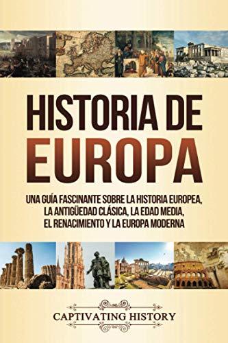 Historia de Europa: Una Guía Fascinante sobre la Historia Europea, la Antigüedad Clásica, la Edad Media, el Renacimiento y la Europa Moderna