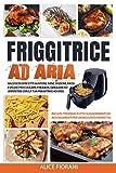 Friggitrice ad Aria: Raccolta di ricette gustose, sane, sfiziose, facili e veloci per cuocere, friggere, grigliare e arrostire con la tua friggitrice ad aria. Inclusi troverai tutti i suggerimenti.