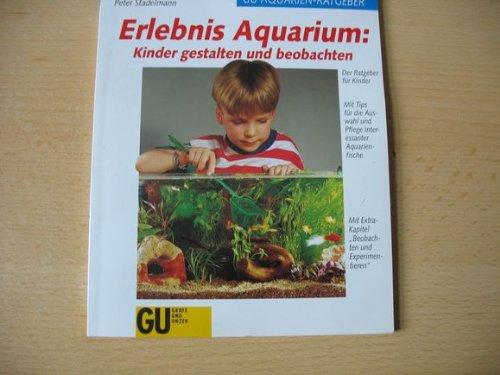 Erlebnis Aquarium : Kinder gestalten und beobachten ; [der Ratgeber für Kinder ; mit Tips für die Auswahl und Pflege interessanter Aquarienfische ; mit Extra-Kapitel