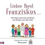 Lieber Papst Franziskus ...: Der Papst antwortet auf Briefe von Kindern aus aller Welt - Papst Franziskus