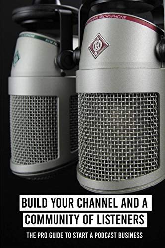 Build Your Channel And A Community Of Listeners: The Pro Guide To Start A Podcast Business: Podcasting For Dummies