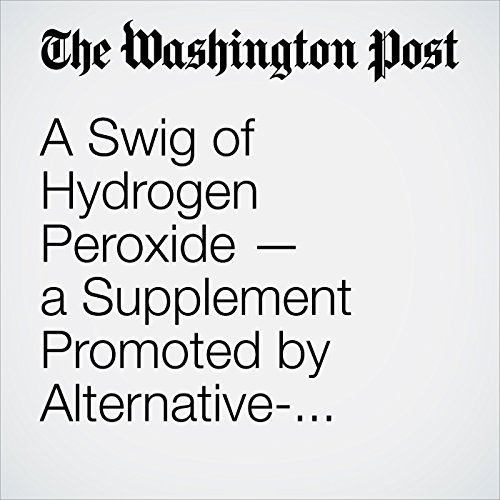 A Swig of Hydrogen Peroxide — a Supplement Promoted by Alternative-Health Devotees — Can Kill You copertina