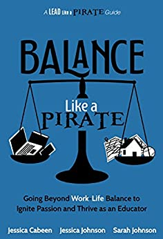 Balance Like a Pirate: Going Beyond Work-Life Balance to Ignite Passion and Thrive as an Educator (A Lead Like a PIRATE Guide) by [Jessica Cabeen, Jessica Johnson, Sarah Johnson]