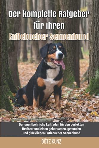 Der komplette Ratgeber für Ihren Entlebucher Sennenhund: Der unentbehrliche Leitfaden für den perfekten Besitzer und einen gehorsamen, gesunden und glücklichen Entlebucher Sennenhund