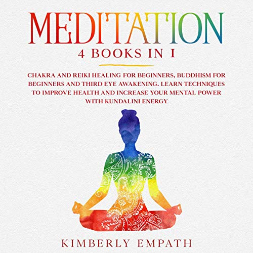 Meditation: 4 Books in 1: Chakra and Reiki Healing for Beginners, Buddhism for Beginners and Third Eye Awakening. Learn Techniques to Improve Health and Increase Your Mental Power with Kundalini Energy