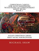 Christmas Carols For Alto Saxophone With Piano Accompaniment Sheet Music Book 1: 10 Easy Christmas Carols Sheet Music For Beginners (Volume 1)