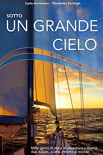 Sotto un grande cielo. Mille giorni di mare, di avventura e libertà. Due italiani, a vela, intorno al mondo