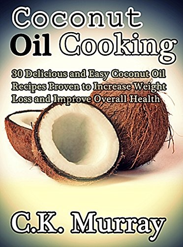 Coconut Oil Cooking - 30 Delicious and Easy Coconut Oil Recipes Proven to Increase Weight Loss and I