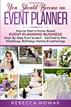 You Should Become an EVENT PLANNER: How to Start a Home-Based Event Planning Business Step-By-Step from Scratch - Get Paid...